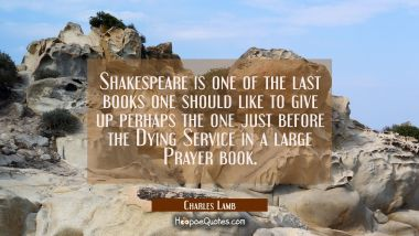 Shakespeare is one of the last books one should like to give up perhaps the one just before the Dyi