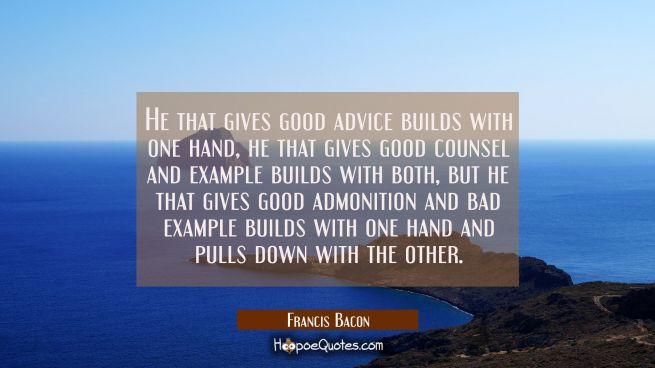 He that gives good advice builds with one hand, he that gives good counsel and example builds with