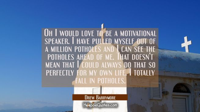 Oh I would love to be a motivational speaker. I have pulled myself out of a million potholes and I