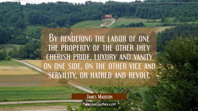 By rendering the labor of one the property of the other they cherish pride luxury and vanity on one