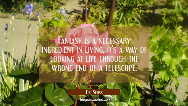 Fantasy is a necessary ingredient in living, it's a way of looking at life through the wrong end of a telescope.