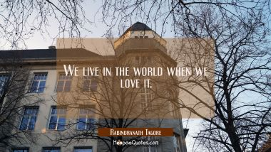 We live in the world when we love it.