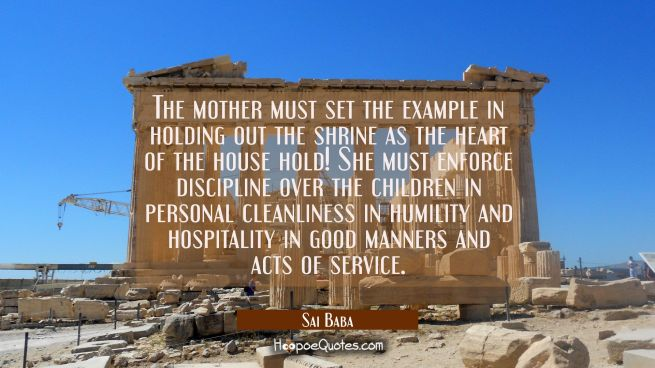 The mother must set the example in holding out the shrine as the heart of the house hold! She must