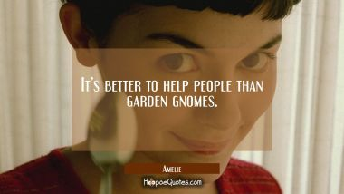 It's better to help people than garden gnomes. Movie Quotes Quotes