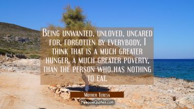 Being unwanted unloved uncared for forgotten by everybody I think that is a much greater hunger a m Mother Teresa Quotes