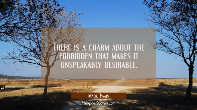 There is a charm about the forbidden that makes it unspeakably desirable.