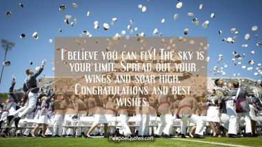 I believe you can fly! The sky is your limit. Spread out your wings and soar high. Congratulations and best wishes. Graduation Quotes