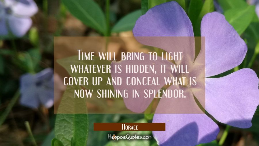Time will bring to light whatever is hidden, it will cover up and conceal what is now shining in sp Horace Quotes