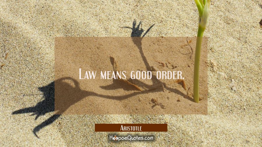 Law means good order. Aristotle Quotes