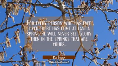 For every person who has ever lived there has come at last a spring he will never see. Glory then i