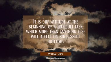 It is our attitude at the beginning of a difficult task which more than anything else will affect i
