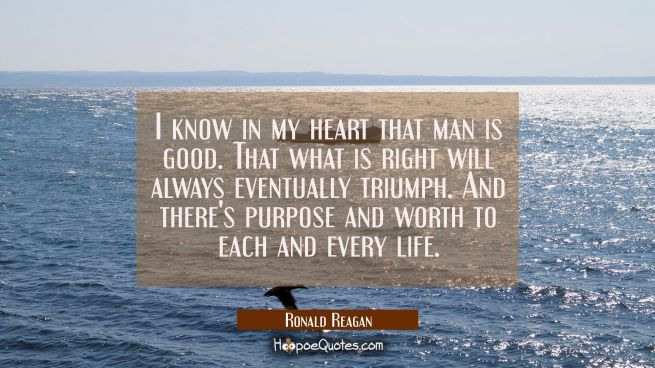 I know in my heart that man is good. That what is right will always eventually triumph. And there's