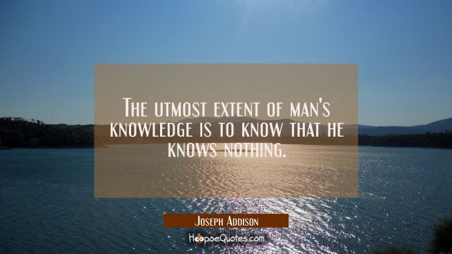 The utmost extent of man's knowledge is to know that he knows nothing.