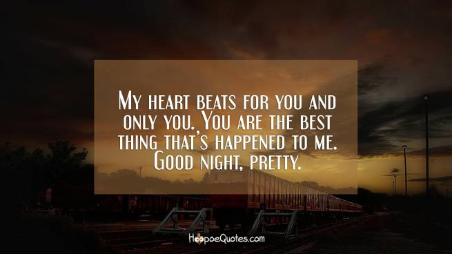 My heart beats for you and only you. You are the best thing that's happened to me. Good night, pretty.