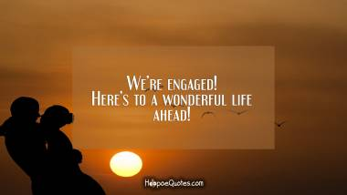 We're engaged! Here's to a wonderful life ahead! Engagement Quotes
