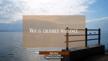 Wit is cultured insolence. Aristotle Quotes