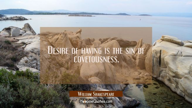 Desire of having is the sin of covetousness.
