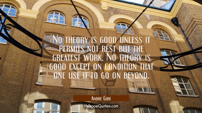 No theory is good unless it permits not rest but the greatest work. No theory is good except on con