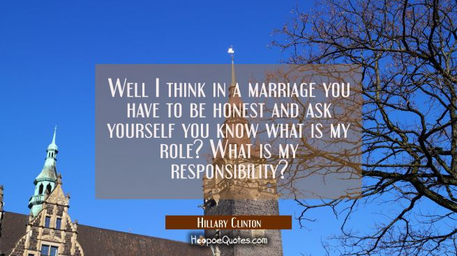 Well I think in a marriage you have to be honest and ask yourself you know what is my role? What is