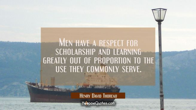 Men have a respect for scholarship and learning greatly out of proportion to the use they commonly