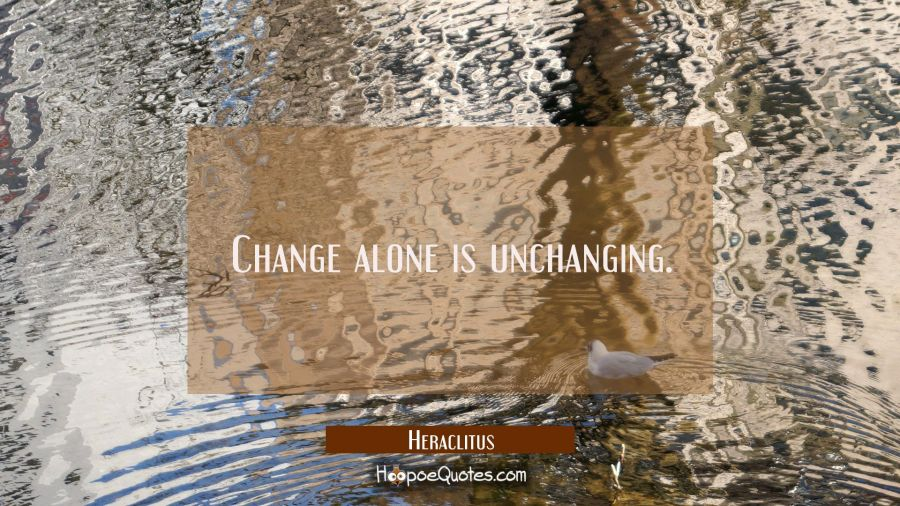 Change alone is unchanging. Heraclitus Quotes