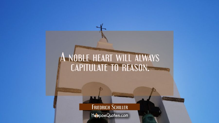 A noble heart will always capitulate to reason. Friedrich Schiller Quotes