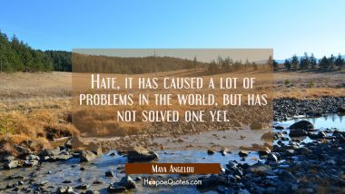 Hate, it has caused a lot of problems in the world, but has not solved one yet. Maya Angelou Quotes