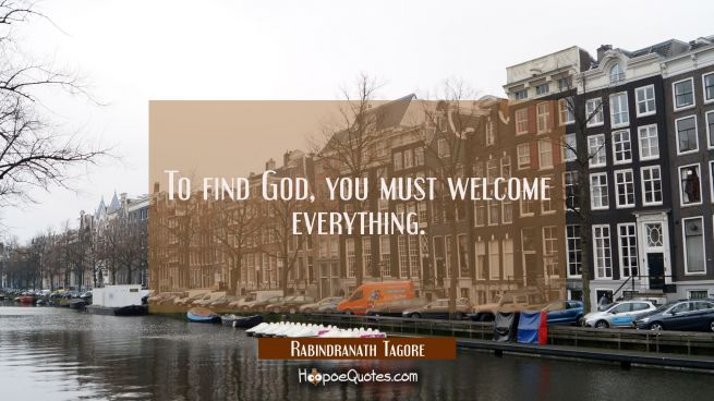 To find God, you must welcome everything.