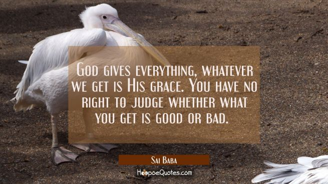 God gives everything, whatever we get is His grace. You have no right to judge whether what you get