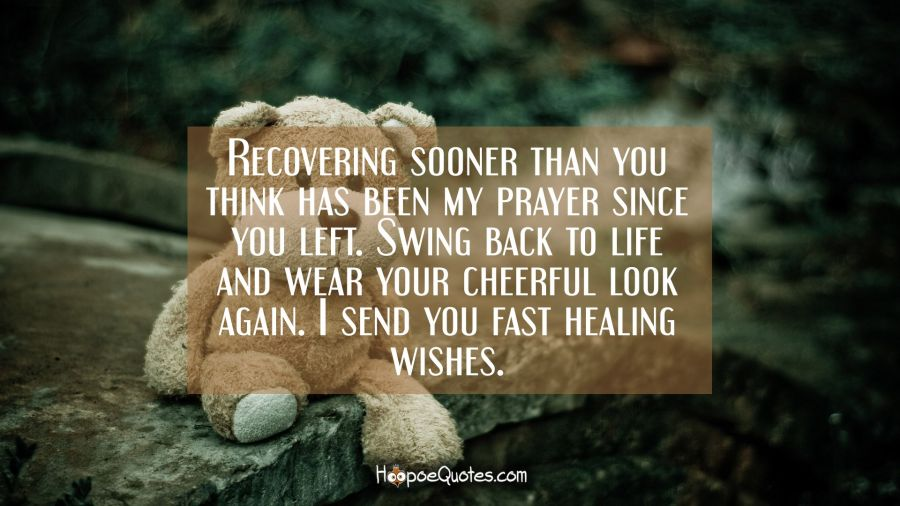 Recovering sooner than you think has been my prayer since you left. Swing back to life and wear your cheerful look again. I send you fast healing wishes. Get Well Soon Quotes