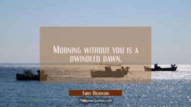 Morning without you is a dwindled dawn. Emily Dickinson Quotes