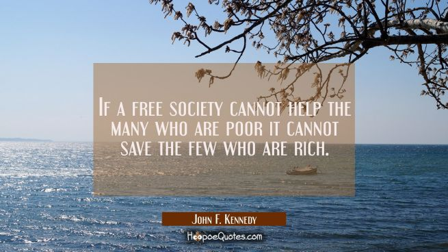 If a free society cannot help the many who are poor it cannot save the few who are rich.