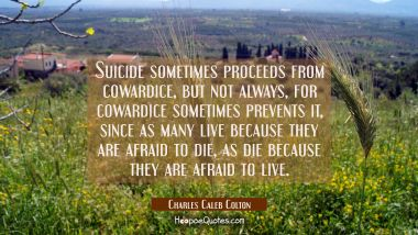 Suicide sometimes proceeds from cowardice but not always, for cowardice sometimes prevents it, sinc