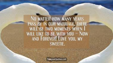 No matter how many years pass by in our marriage, there will be two moments when I will like to be with you – Now and Forever! Love you, my sweetie.
