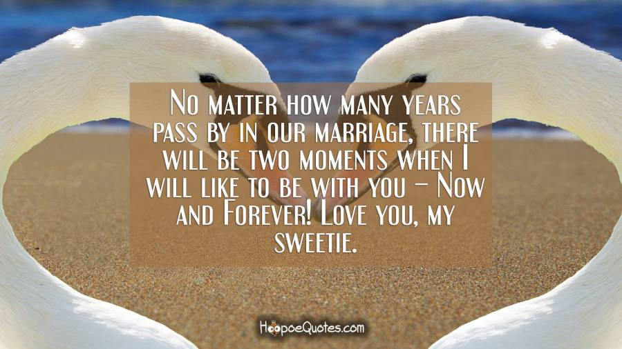 No matter how many years pass by in our marriage, there will be two moments when I will like to be with you – Now and Forever! Love you, my sweetie. I Love You Quotes