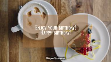 Enjoy your birthday! Happy birthday! Quotes