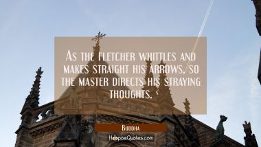 As the fletcher whittles and makes straight his arrows so the master directs his straying thoughts. Buddha Quotes