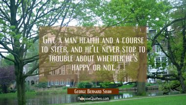 Give a man health and a course to steer and he'll never stop to trouble about whether he's happy or George Bernard Shaw Quotes