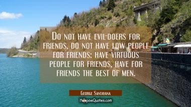 Do not have evil-doers for friends do not have low people for friends: have virtuous people for fri George Santayana Quotes