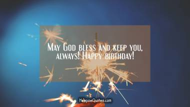 May God bless and keep you, always! Happy birthday! Birthday Quotes