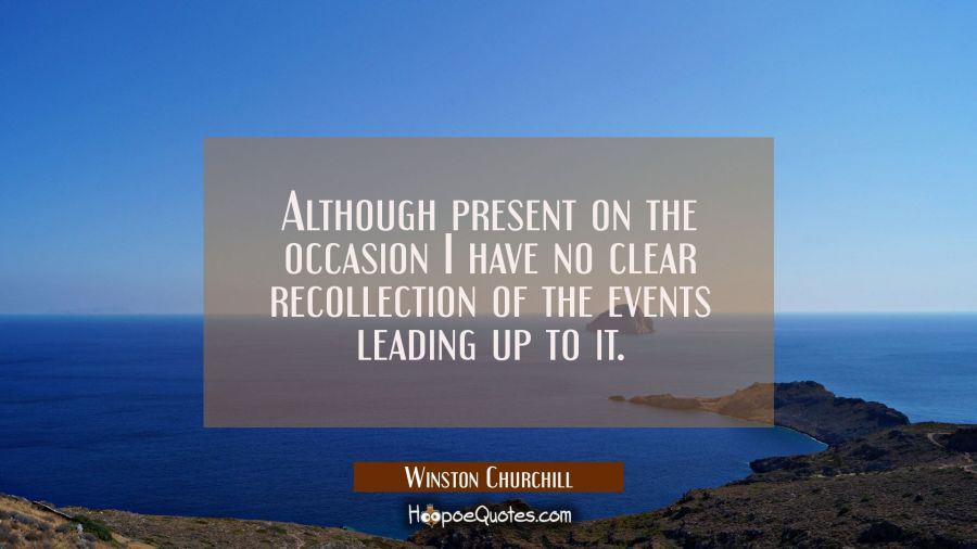 Although present on the occasion I have no clear recollection of the events leading up to it. Winston Churchill Quotes