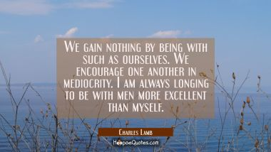 We gain nothing by being with such as ourselves. We encourage one another in mediocrity. I am alway Charles Lamb Quotes