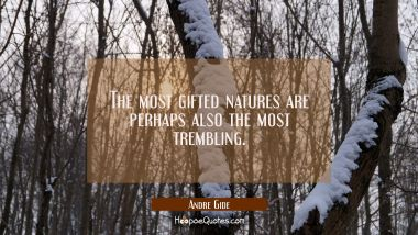 The most gifted natures are perhaps also the most trembling. Andre Gide Quotes
