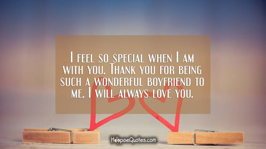 I feel so special when I am with you. Thank you for being such a wonderful boyfriend to me. I will always love you. I Love You Quotes