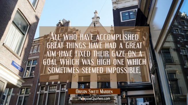 All who have accomplished great things have had a great aim have fixed their gaze on a goal which w