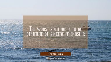 The worst solitude is to be destitute of sincere friendship. Francis Bacon Quotes