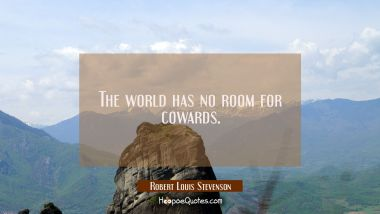 The world has no room for cowards. Robert Louis Stevenson Quotes