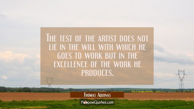 The test of the artist does not lie in the will with which he goes to work but in the excellence of