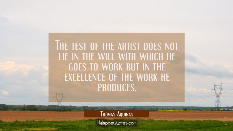 The test of the artist does not lie in the will with which he goes to work but in the excellence of Thomas Aquinas Quotes