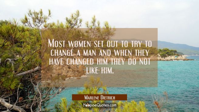 Most women set out to try to change a man and when they have changed him they do not like him.